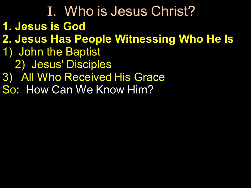 1. Jesus is God 2. Jesus Has People Witnessing Who He Is 1) John the Baptist 2) Jesus' Disciples 3) All Who Received His Grace So: How Can We Know Him