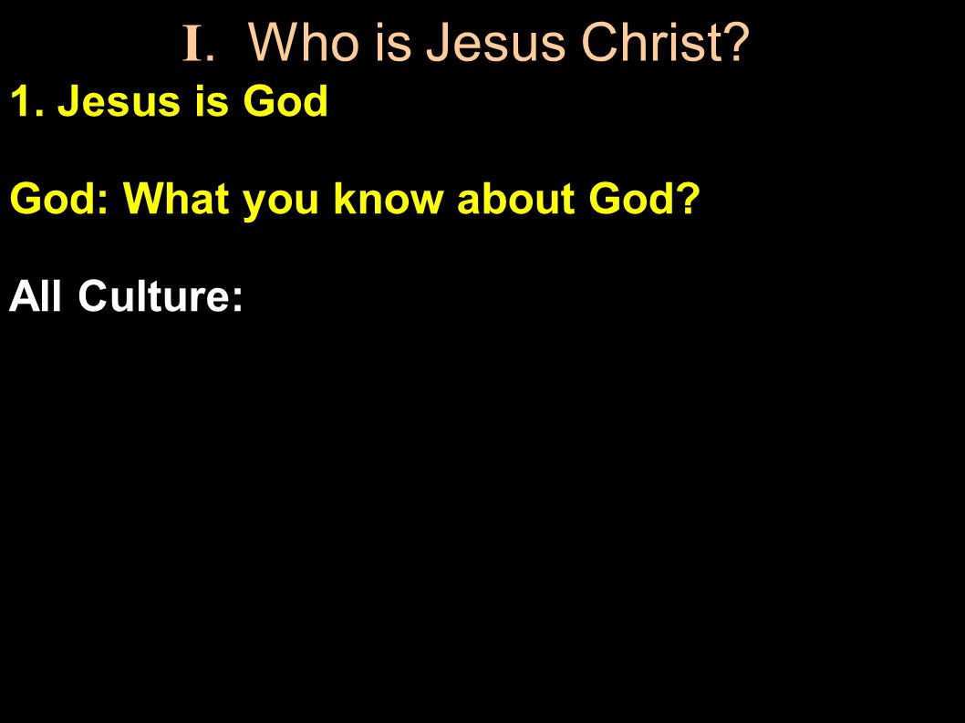 1. Jesus is God God: What you know about God. All Culture: Immortal, Spiritual and Powerful I.