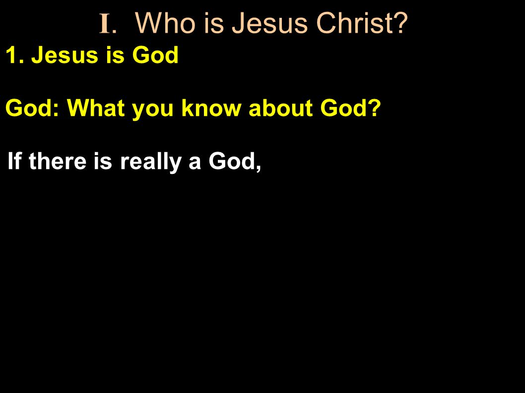 1. Jesus is God God: What you know about God. If there is really a God, Who is He.