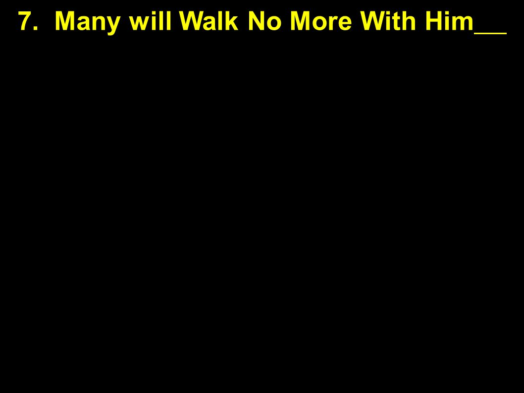 Hard Teaching to Follow 7. Many will Walk No More With Him