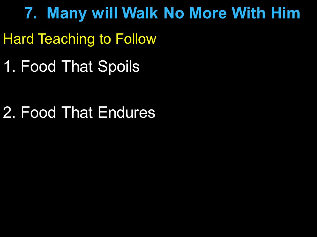 Hard Teaching to Follow 1. Food That Spoils 2. Food That Endures 7. Many will Walk No More With Him
