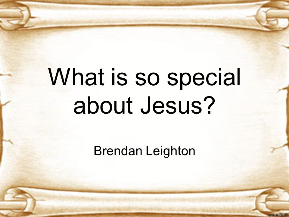 What is so special about Jesus? Brendan Leighton