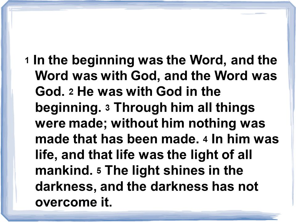 1 In the beginning was the Word, and the Word was with God, and the Word was God. 2 He was with God in the beginning. 3 Through him all things were ma