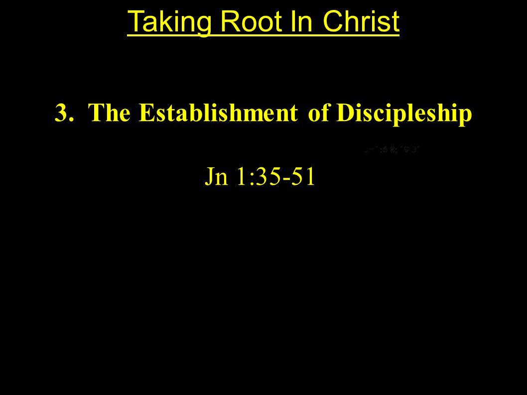 3. The Establishment of Discipleship Jn 1:35-51 Taking Root In Christ