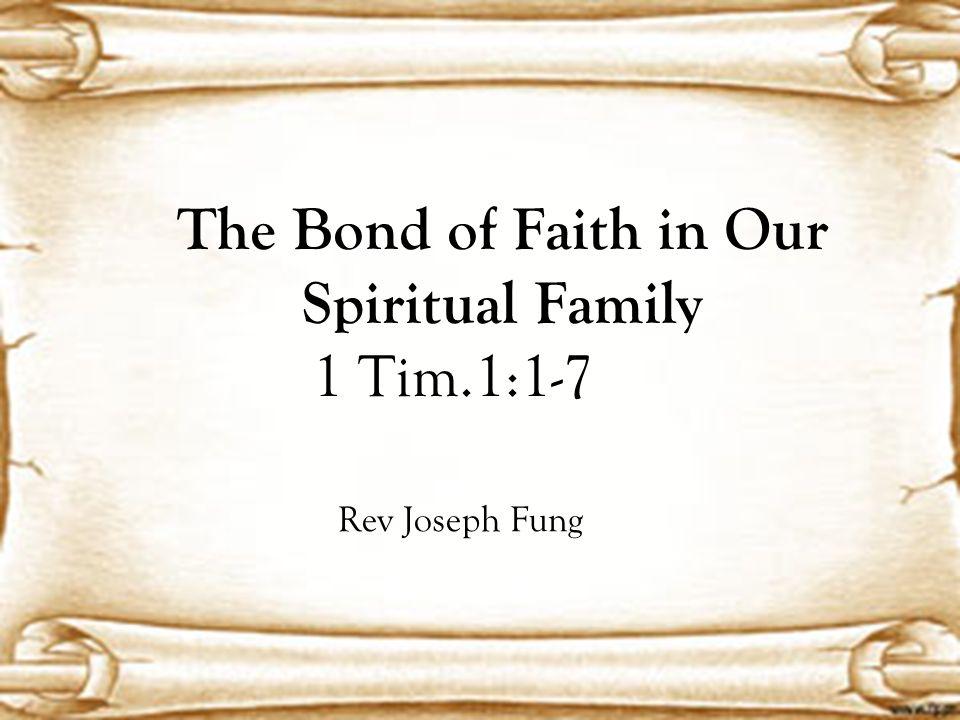 The Bond of Faith in Our Spiritual Family 1 Tim.1:1-7 Rev Joseph Fung