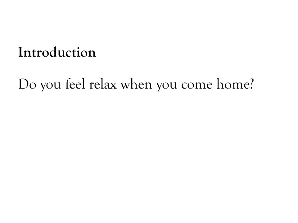 Introduction Do you feel relax when you come home?