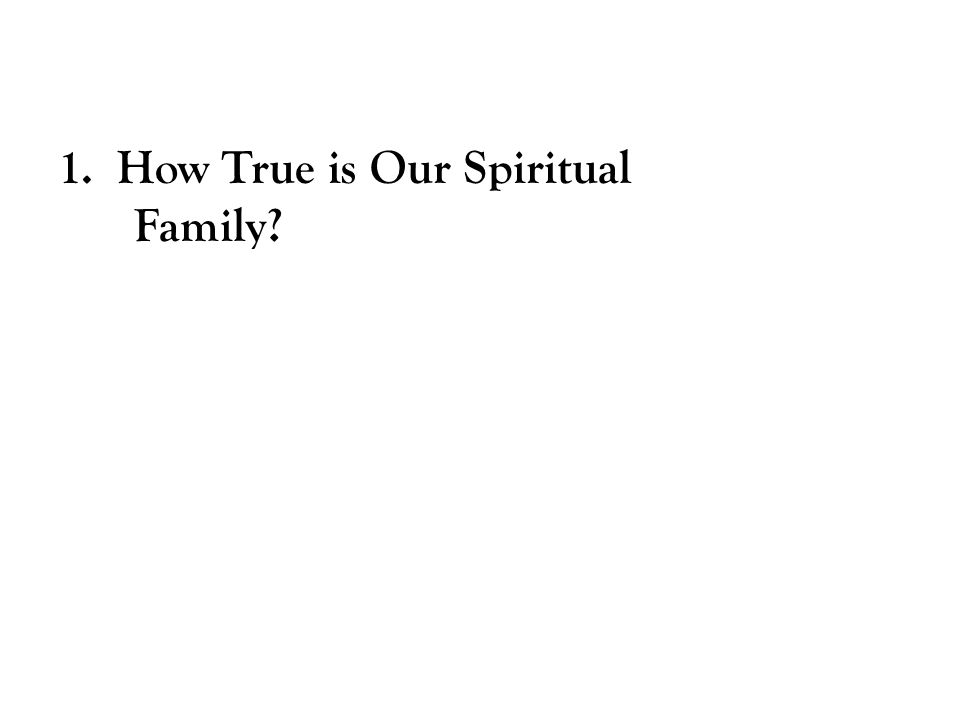 1. How True is Our Spiritual Family?