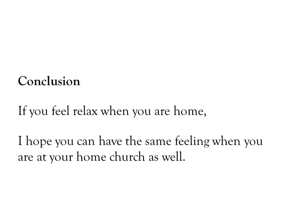 Conclusion If you feel relax when you are home, I hope you can have the same feeling when you are at your home church as well.