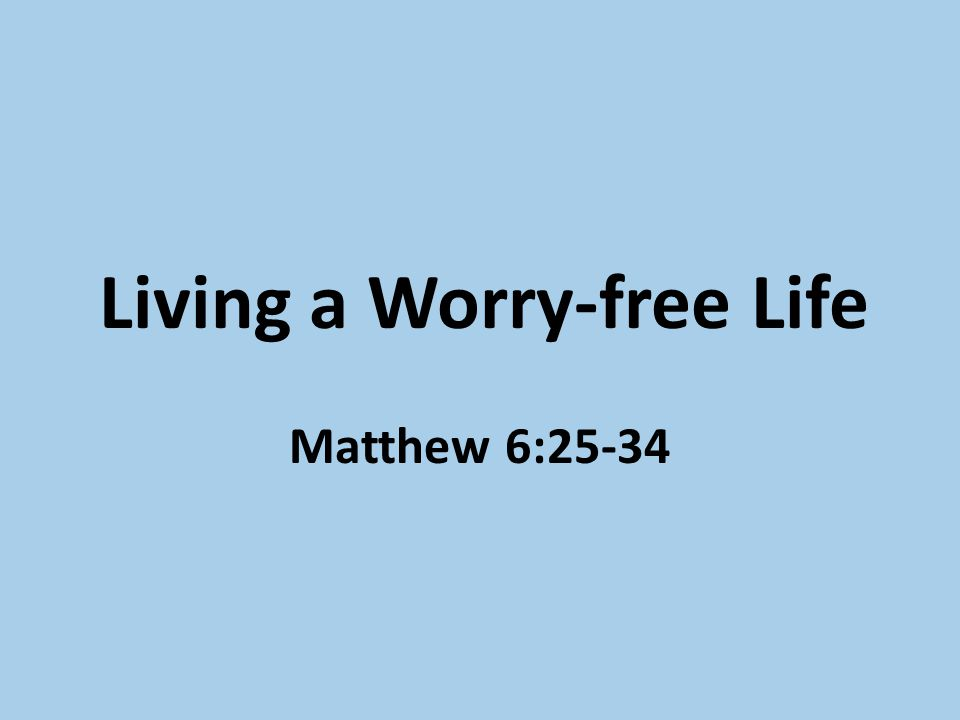Living a Worry-free Life Matthew 6:25-34