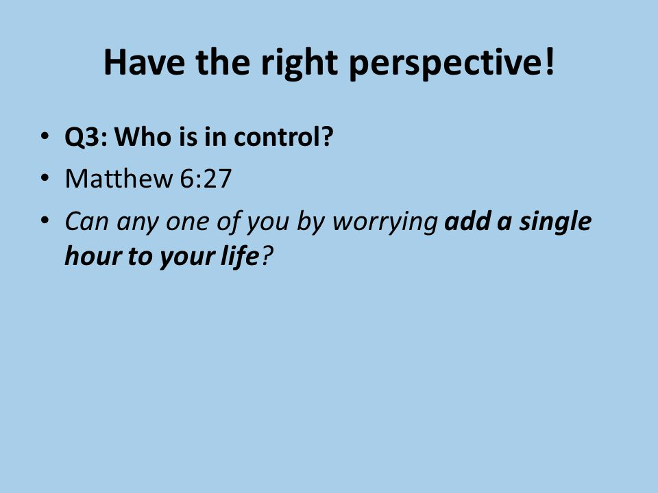 Have the right perspective. Q3: Who is in control.