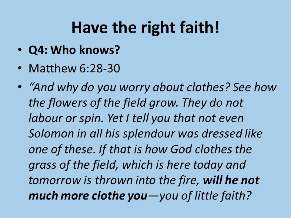 Have the right faith. Q4: Who knows. Matthew 6:28-30 And why do you worry about clothes.