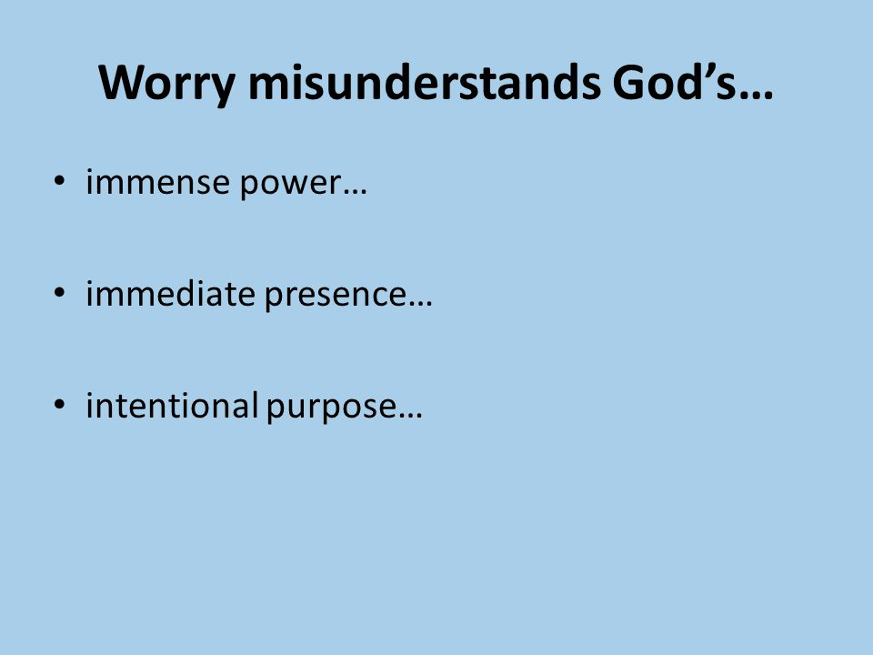 Worry misunderstands God's… immense power… immediate presence… intentional purpose…