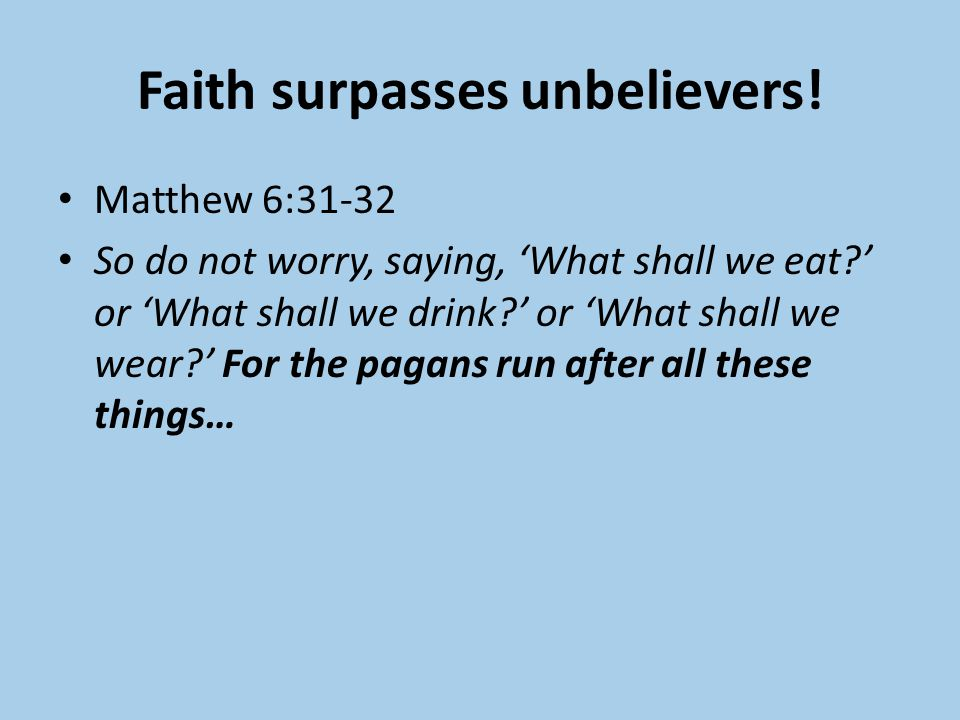 Faith surpasses unbelievers! Matthew 6:31-32 So do not worry, saying, 'What shall we eat?' or 'What shall we drink?' or 'What shall we wear?' For the