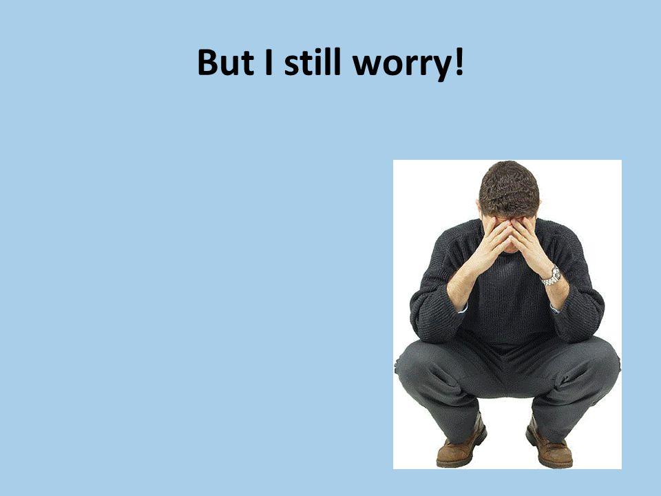 But I still worry!