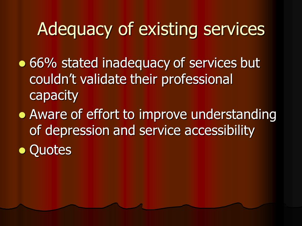 Adequacy of existing services 66% stated inadequacy of services but couldn't validate their professional capacity 66% stated inadequacy of services but couldn't validate their professional capacity Aware of effort to improve understanding of depression and service accessibility Aware of effort to improve understanding of depression and service accessibility Quotes Quotes