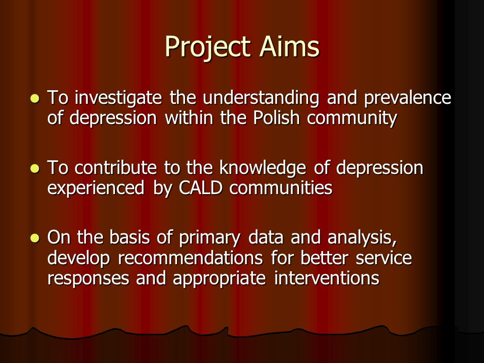 Project Aims To investigate the understanding and prevalence of depression within the Polish community To investigate the understanding and prevalence of depression within the Polish community To contribute to the knowledge of depression experienced by CALD communities To contribute to the knowledge of depression experienced by CALD communities On the basis of primary data and analysis, develop recommendations for better service responses and appropriate interventions On the basis of primary data and analysis, develop recommendations for better service responses and appropriate interventions