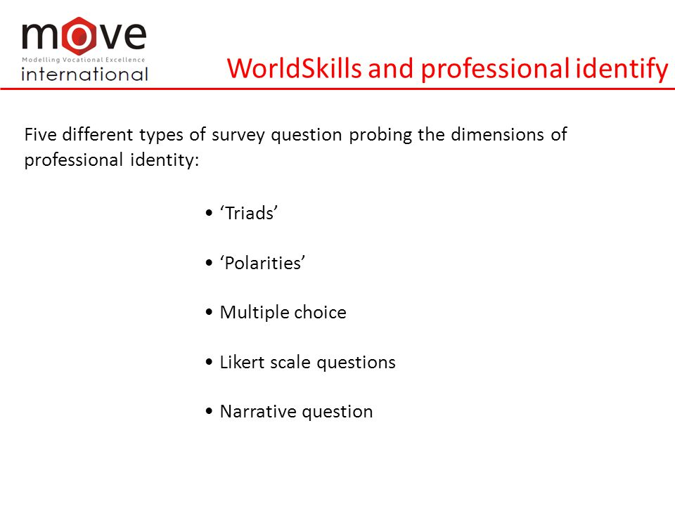 WorldSkills and professional identify Five different types of survey question probing the dimensions of professional identity: 'Triads' 'Polarities' Multiple choice Likert scale questions Narrative question