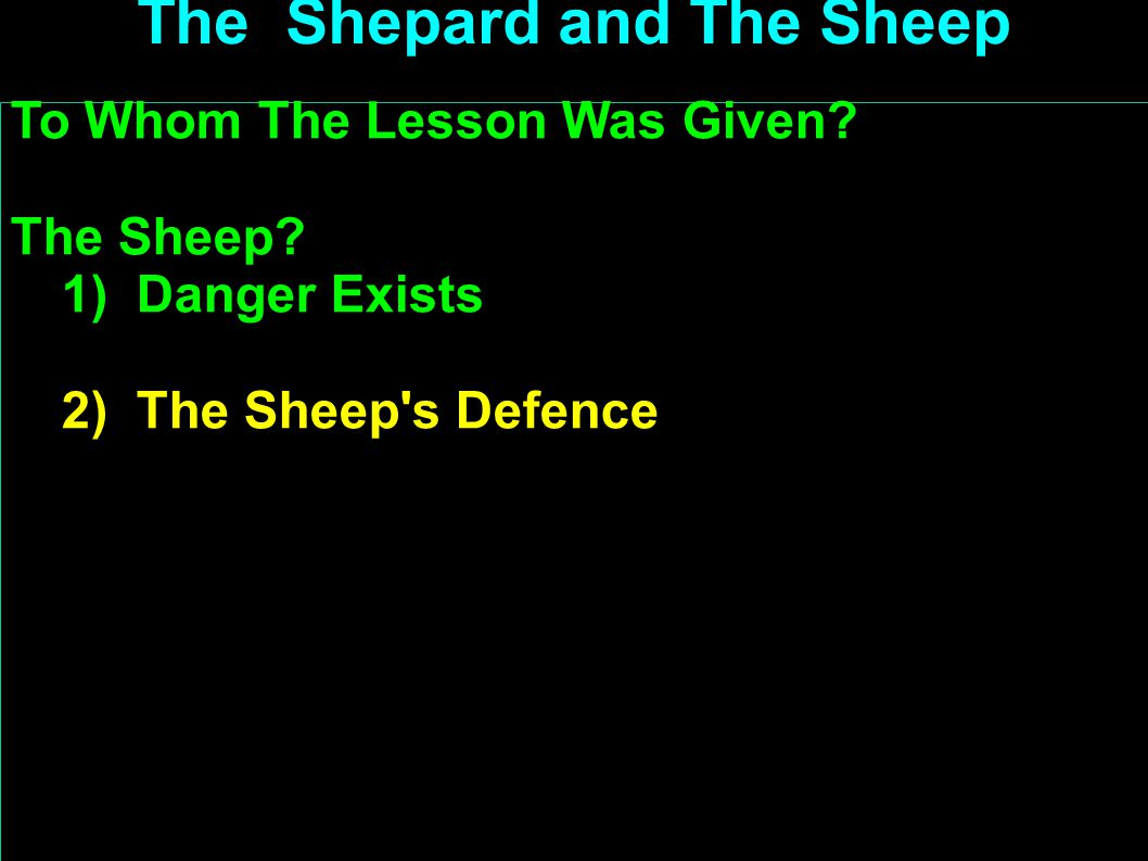 To Whom The Lesson Was Given? The Sheep? 1) Danger Exists 2) The Sheep's Defence (1) Recognise Shepard's voice (2) Run away from stranger's call (3) U