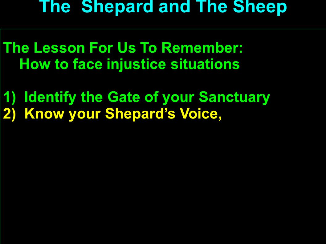 The Lesson For Us To Remember: How to face injustice situations 1) Identify the Gate of your Sanctuary 2) Know your Shepard's Voice, 3) Trust the Prot