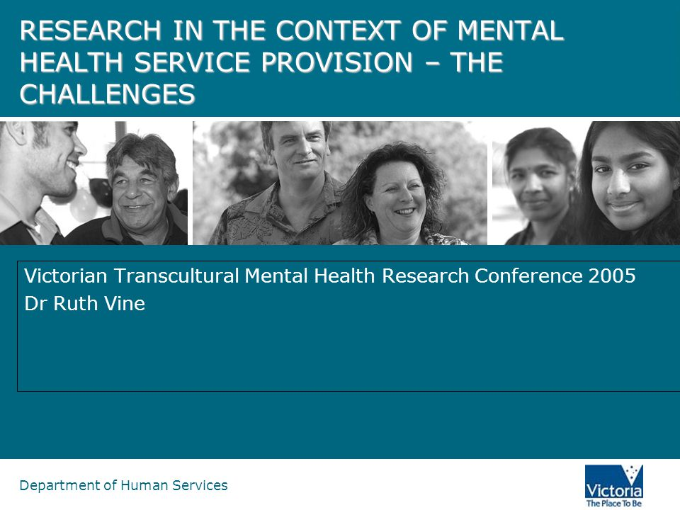 Department of Human Services RESEARCH IN THE CONTEXT OF MENTAL HEALTH SERVICE PROVISION – THE CHALLENGES Victorian Transcultural Mental Health Research Conference 2005 Dr Ruth Vine