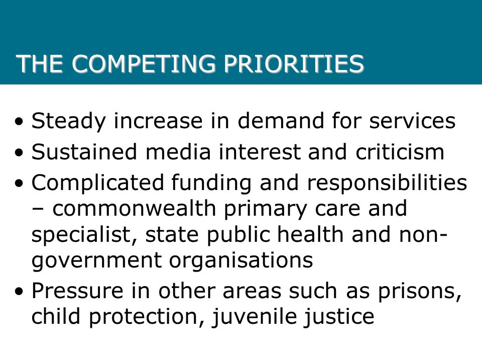 THE COMPETING PRIORITIES Steady increase in demand for services Sustained media interest and criticism Complicated funding and responsibilities – commonwealth primary care and specialist, state public health and non- government organisations Pressure in other areas such as prisons, child protection, juvenile justice