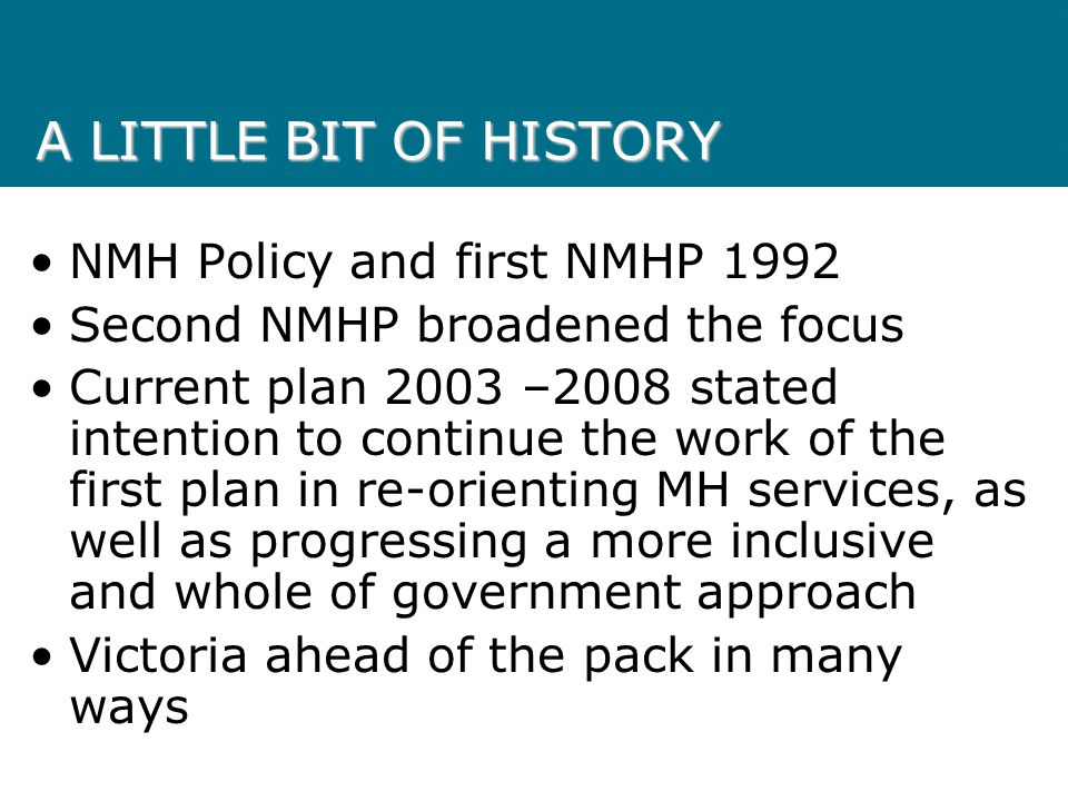 A LITTLE BIT OF HISTORY NMH Policy and first NMHP 1992 Second NMHP broadened the focus Current plan 2003 –2008 stated intention to continue the work of the first plan in re-orienting MH services, as well as progressing a more inclusive and whole of government approach Victoria ahead of the pack in many ways
