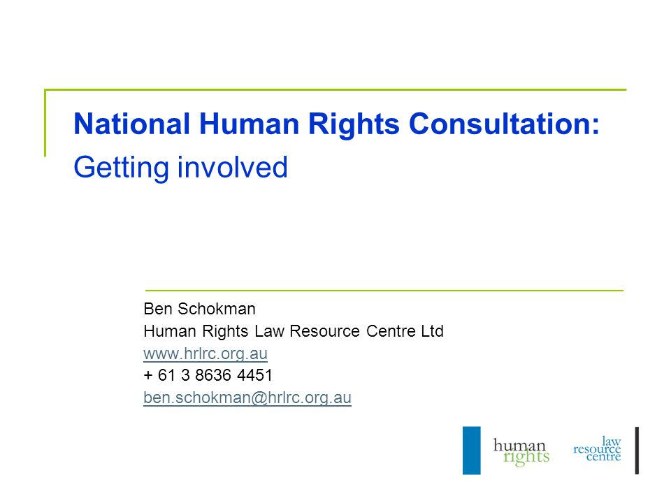National Human Rights Consultation: Getting involved Ben Schokman Human Rights Law Resource Centre Ltd www.hrlrc.org.au + 61 3 8636 4451 ben.schokman@