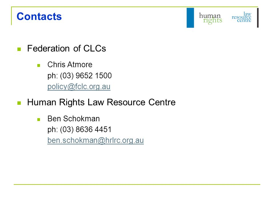 Contacts Federation of CLCs Chris Atmore ph: (03) 9652 1500 policy@fclc.org.au policy@fclc.org.au Human Rights Law Resource Centre Ben Schokman ph: (0