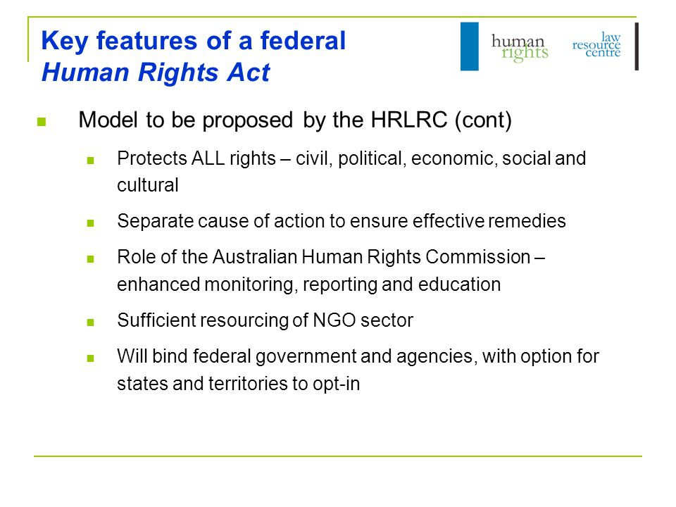 Key features of a federal Human Rights Act Model to be proposed by the HRLRC (cont) Protects ALL rights – civil, political, economic, social and cultu