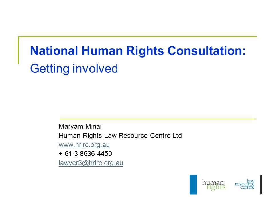 National Human Rights Consultation: Getting involved Maryam Minai Human Rights Law Resource Centre Ltd www.hrlrc.org.au + 61 3 8636 4450 lawyer3@hrlrc.org.au