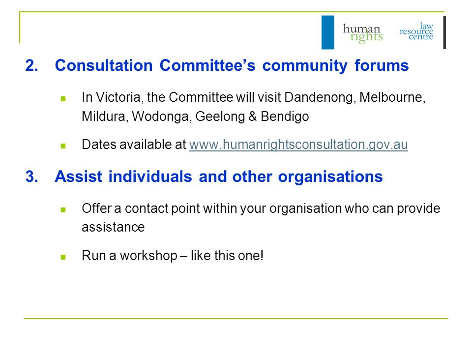 2.Consultation Committee's community forums In Victoria, the Committee will visit Dandenong, Melbourne, Mildura, Wodonga, Geelong & Bendigo Dates available at www.humanrightsconsultation.gov.auwww.humanrightsconsultation.gov.au 3.Assist individuals and other organisations Offer a contact point within your organisation who can provide assistance Run a workshop – like this one!