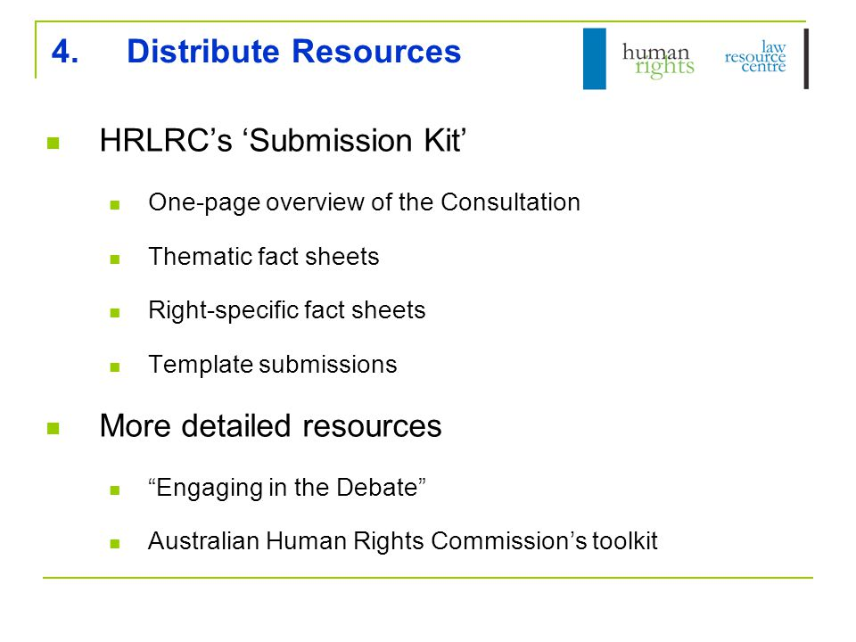 4.Distribute Resources HRLRC's 'Submission Kit' One-page overview of the Consultation Thematic fact sheets Right-specific fact sheets Template submissions More detailed resources Engaging in the Debate Australian Human Rights Commission's toolkit