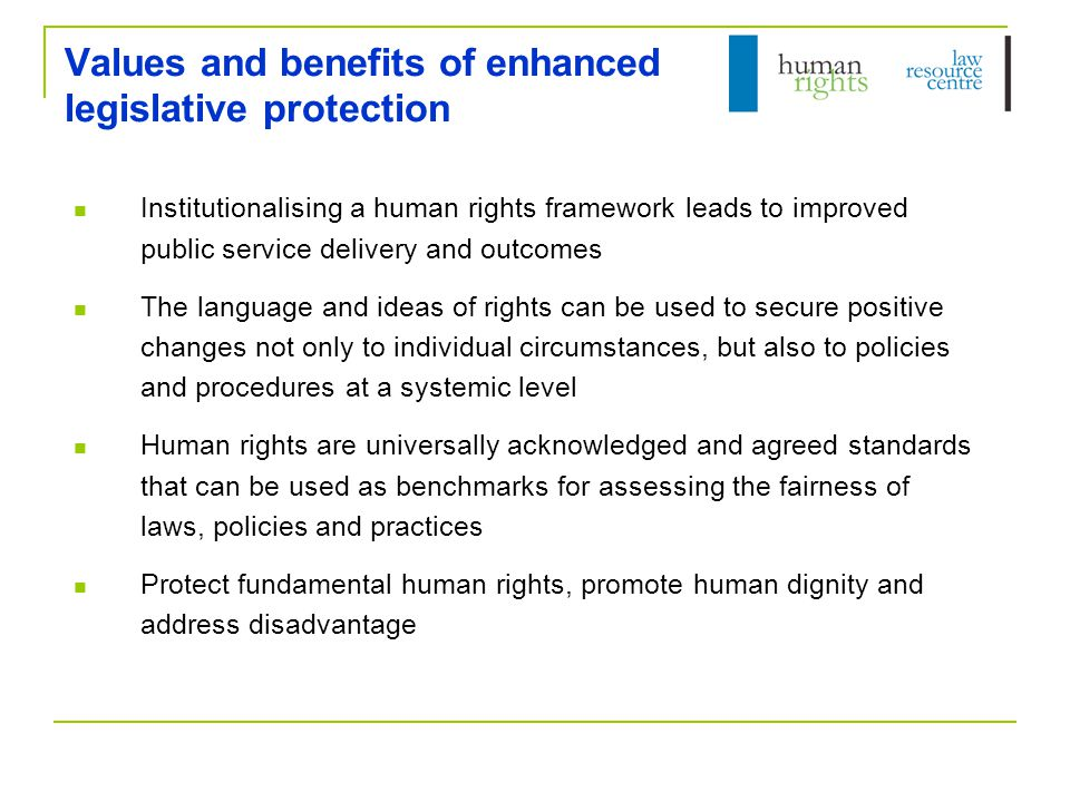Values and benefits of enhanced legislative protection Institutionalising a human rights framework leads to improved public service delivery and outcomes The language and ideas of rights can be used to secure positive changes not only to individual circumstances, but also to policies and procedures at a systemic level Human rights are universally acknowledged and agreed standards that can be used as benchmarks for assessing the fairness of laws, policies and practices Protect fundamental human rights, promote human dignity and address disadvantage