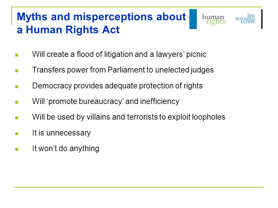 Myths and misperceptions about a Human Rights Act Will create a flood of litigation and a lawyers' picnic Transfers power from Parliament to unelected judges Democracy provides adequate protection of rights Will 'promote bureaucracy' and inefficiency Will be used by villains and terrorists to exploit loopholes It is unnecessary It won't do anything