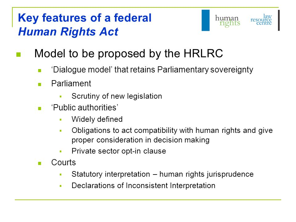 Key features of a federal Human Rights Act Model to be proposed by the HRLRC 'Dialogue model' that retains Parliamentary sovereignty Parliament  Scrutiny of new legislation 'Public authorities'  Widely defined  Obligations to act compatibility with human rights and give proper consideration in decision making  Private sector opt-in clause Courts  Statutory interpretation – human rights jurisprudence  Declarations of Inconsistent Interpretation