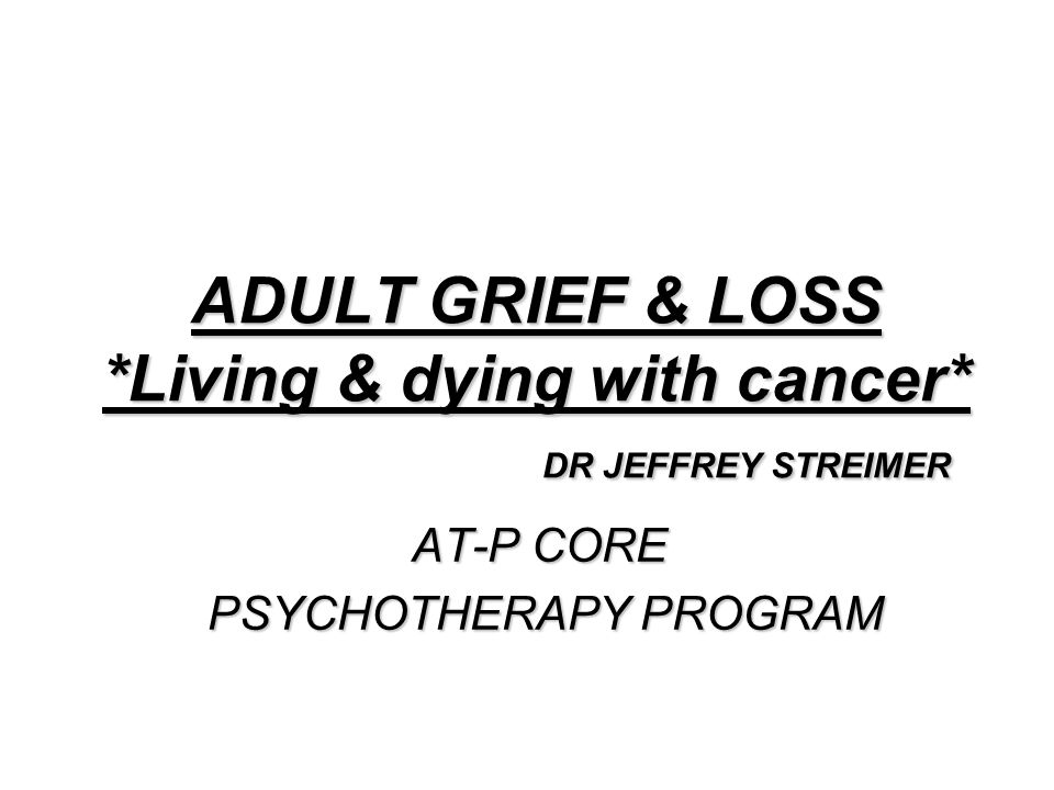 ADULT GRIEF & LOSS *Living & dying with cancer* DR JEFFREY STREIMER AT-P CORE PSYCHOTHERAPY PROGRAM PSYCHOTHERAPY PROGRAM