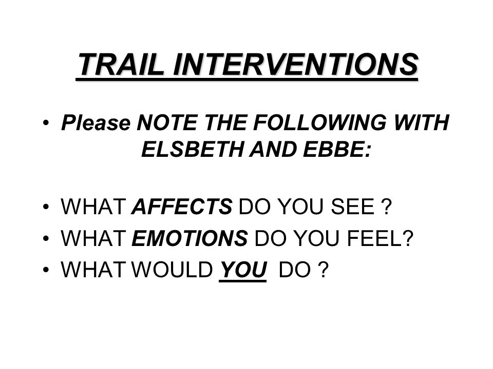 TRAIL INTERVENTIONS Please NOTE THE FOLLOWING WITH ELSBETH AND EBBE: WHAT AFFECTS DO YOU SEE ? WHAT EMOTIONS DO YOU FEEL? WHAT WOULD YOU DO ?