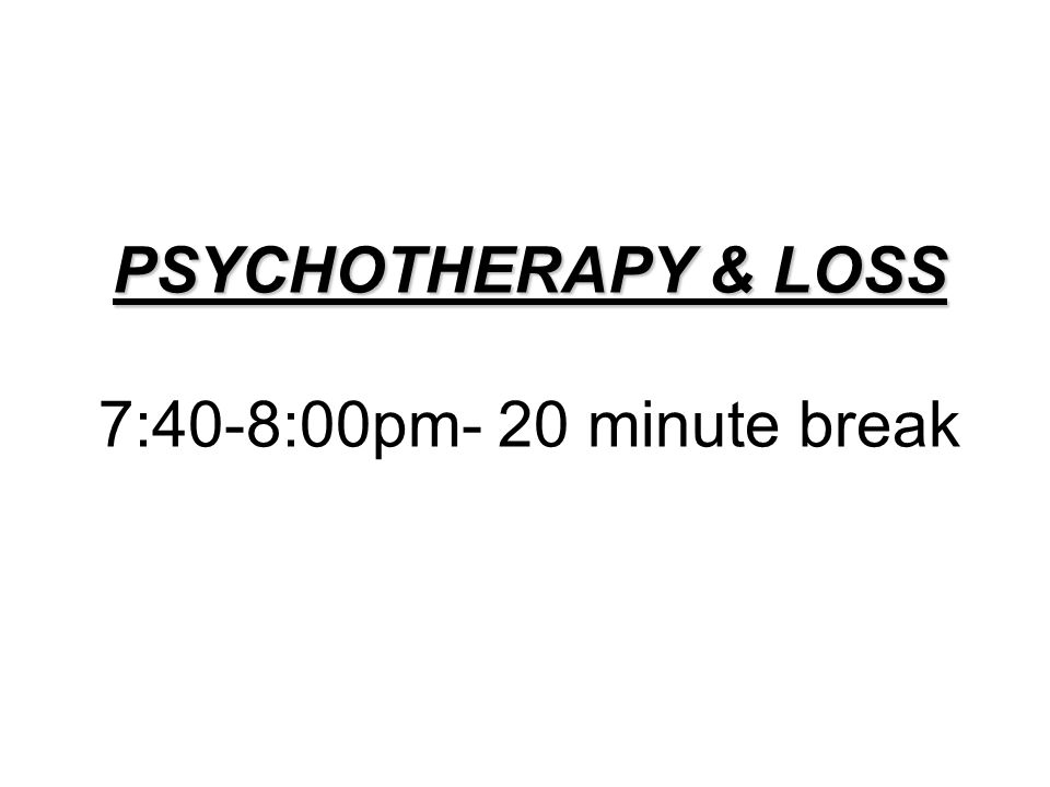 PSYCHOTHERAPY & LOSS PSYCHOTHERAPY & LOSS 7:40-8:00pm- 20 minute break