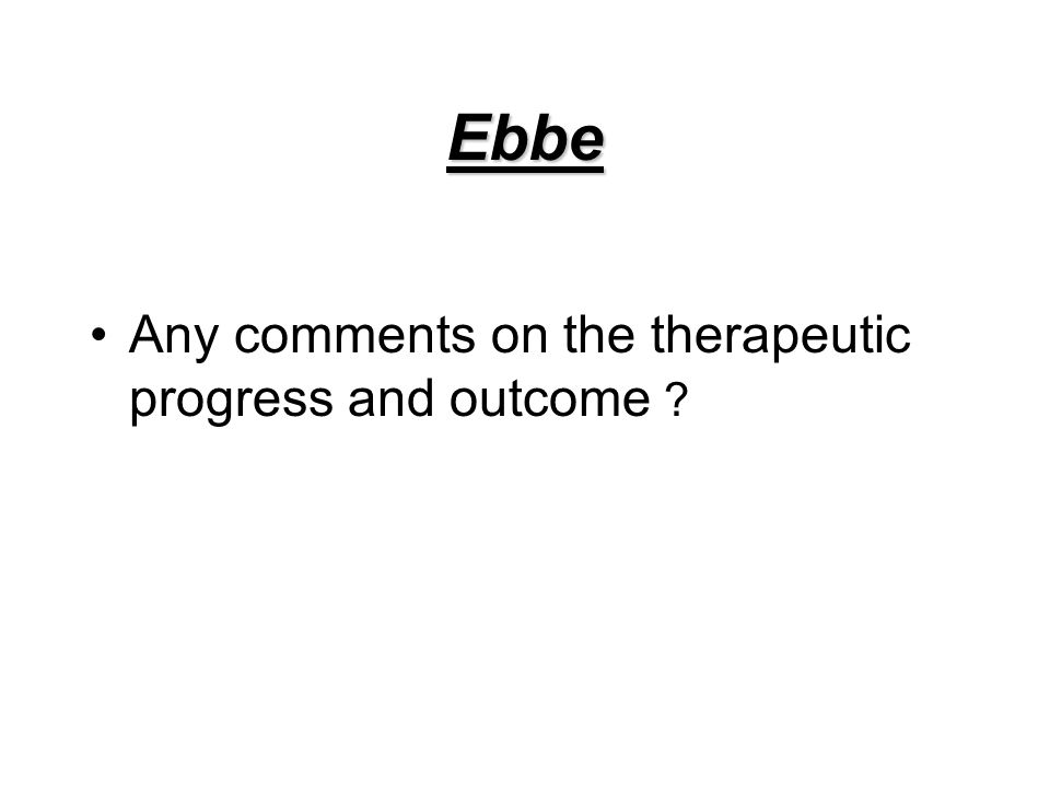 Ebbe Any comments on the therapeutic progress and outcome ?