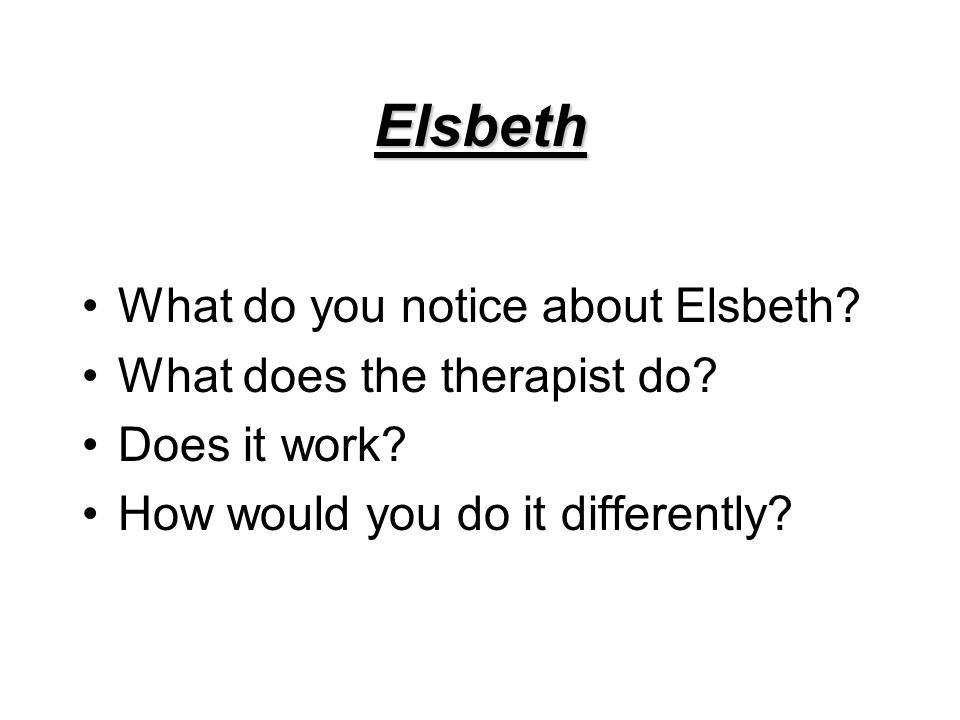 Elsbeth What do you notice about Elsbeth? What does the therapist do? Does it work? How would you do it differently?