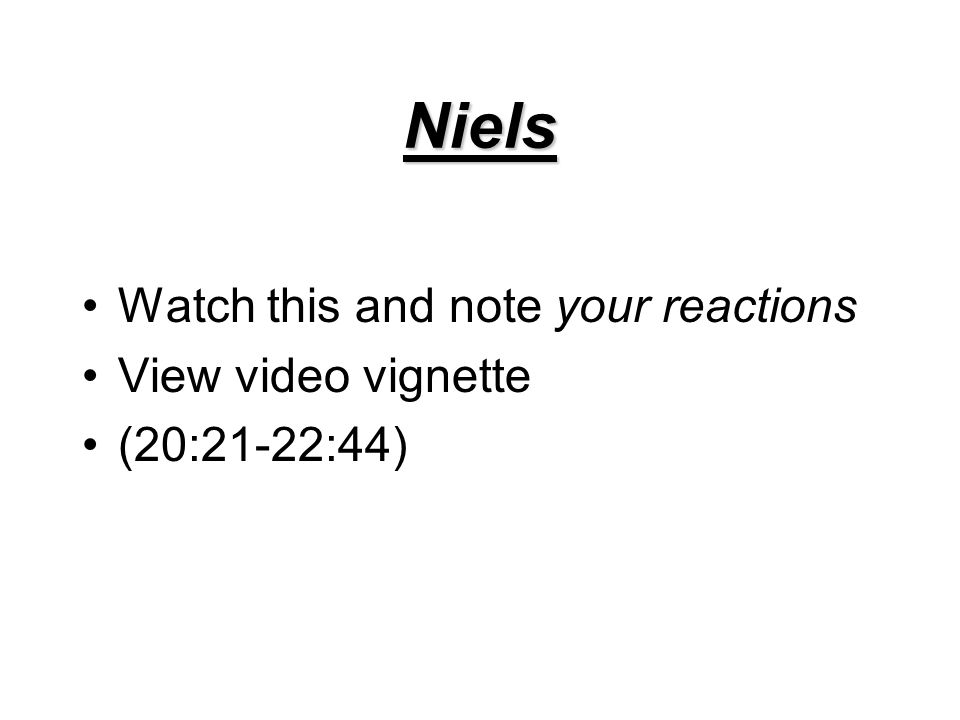 Niels Watch this and note your reactions View video vignette (20:21-22:44)