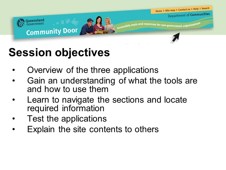Overview of the three applications Gain an understanding of what the tools are and how to use them Learn to navigate the sections and locate required information Test the applications Explain the site contents to others Session objectives
