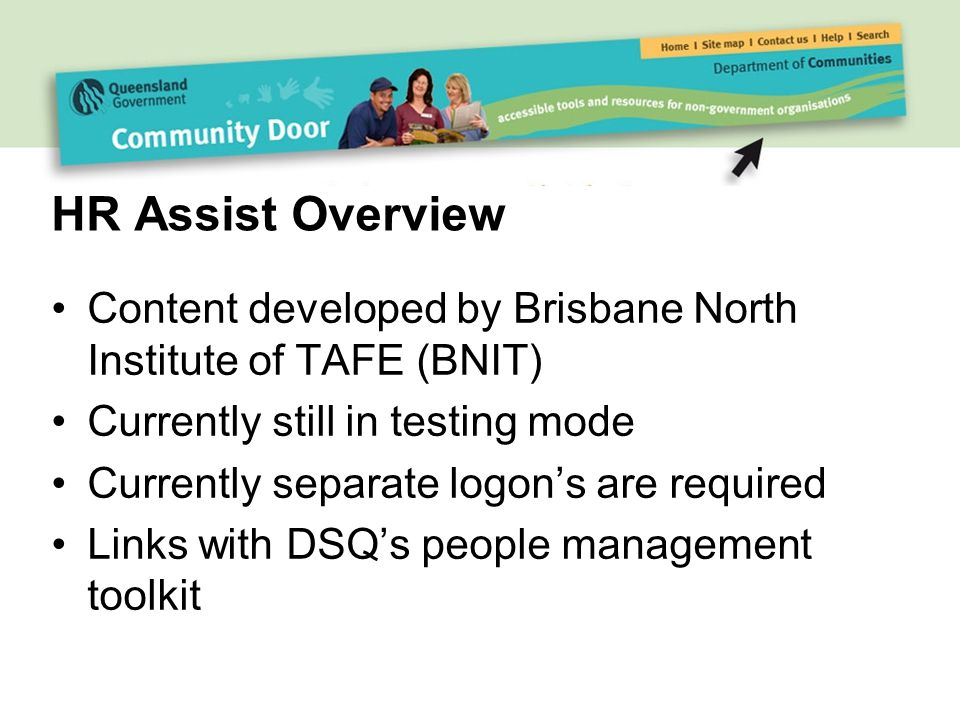 HR Assist Overview Content developed by Brisbane North Institute of TAFE (BNIT) Currently still in testing mode Currently separate logon's are required Links with DSQ's people management toolkit
