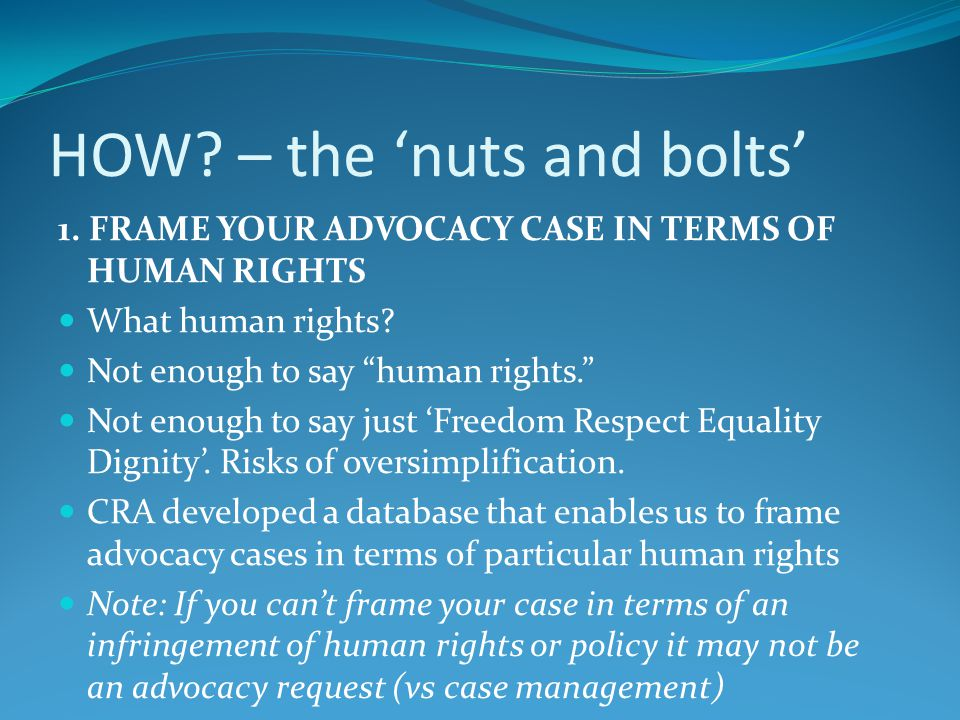 "HOW? – the 'nuts and bolts' 1. FRAME YOUR ADVOCACY CASE IN TERMS OF HUMAN RIGHTS What human rights? Not enough to say ""human rights."" Not enough to sa"