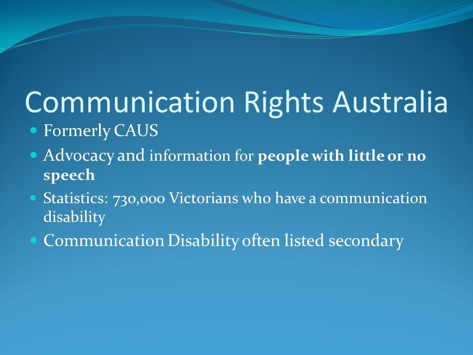Formerly CAUS Advocacy and information for people with little or no speech Statistics: 730,000 Victorians who have a communication disability Communic