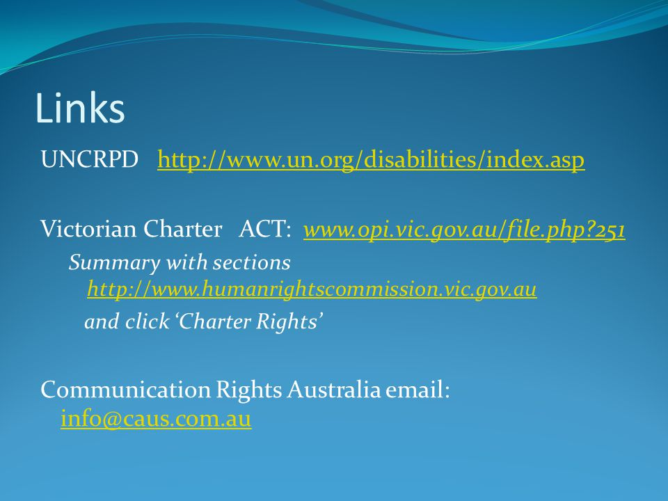 Links UNCRPD http://www.un.org/disabilities/index.asphttp://www.un.org/disabilities/index.asp Victorian Charter ACT: www.opi.vic.gov.au/file.php?251ww