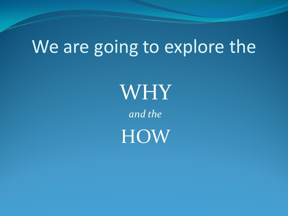 We are going to explore the WHY and the HOW