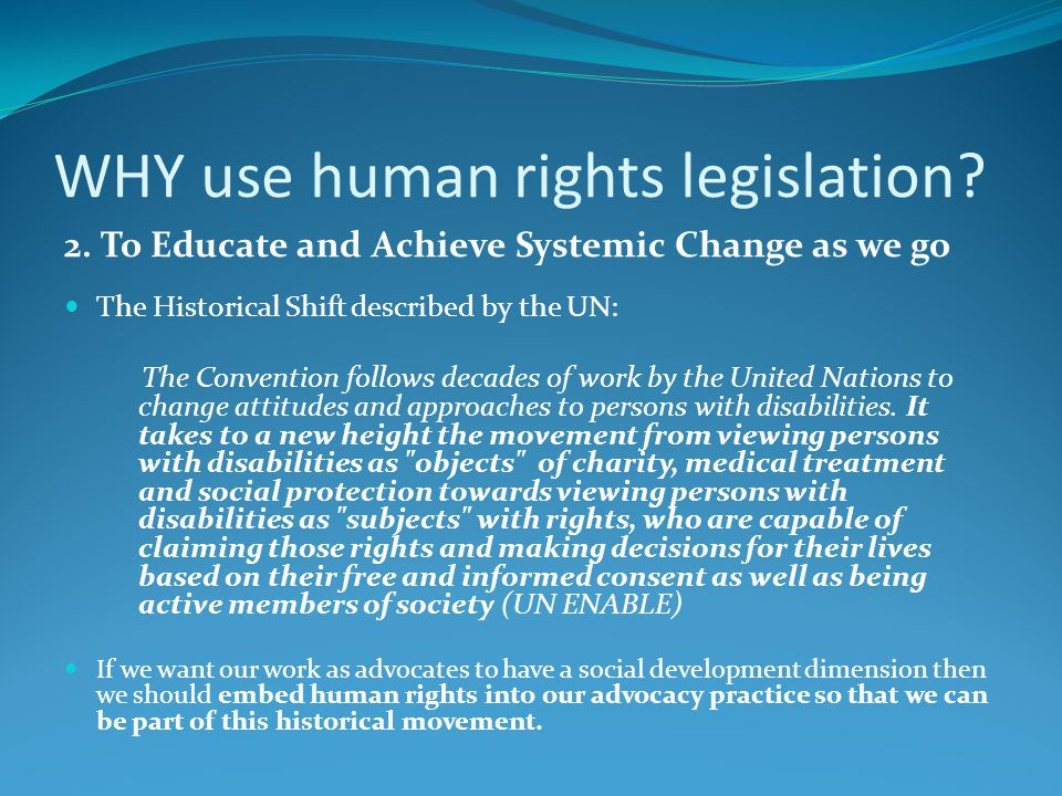 WHY use human rights legislation? 2. To Educate and Achieve Systemic Change as we go The Historical Shift described by the UN: The Convention follows