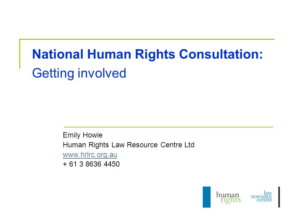 National Human Rights Consultation: Getting involved Emily Howie Human Rights Law Resource Centre Ltd www.hrlrc.org.au + 61 3 8636 4450
