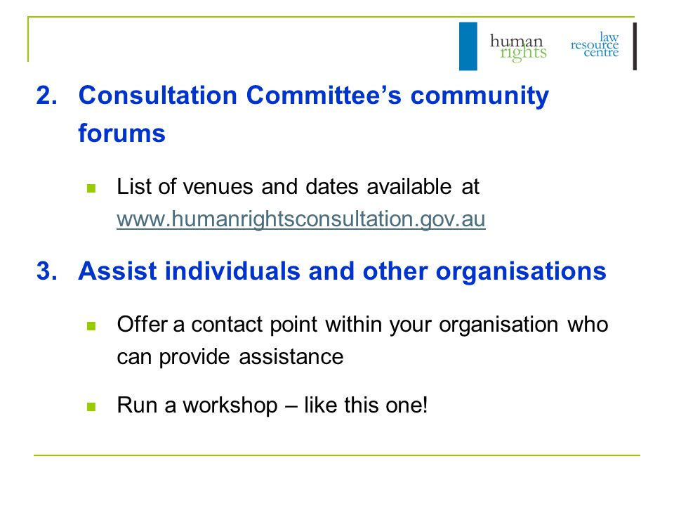 2.Consultation Committee's community forums List of venues and dates available at www.humanrightsconsultation.gov.au www.humanrightsconsultation.gov.au 3.Assist individuals and other organisations Offer a contact point within your organisation who can provide assistance Run a workshop – like this one!